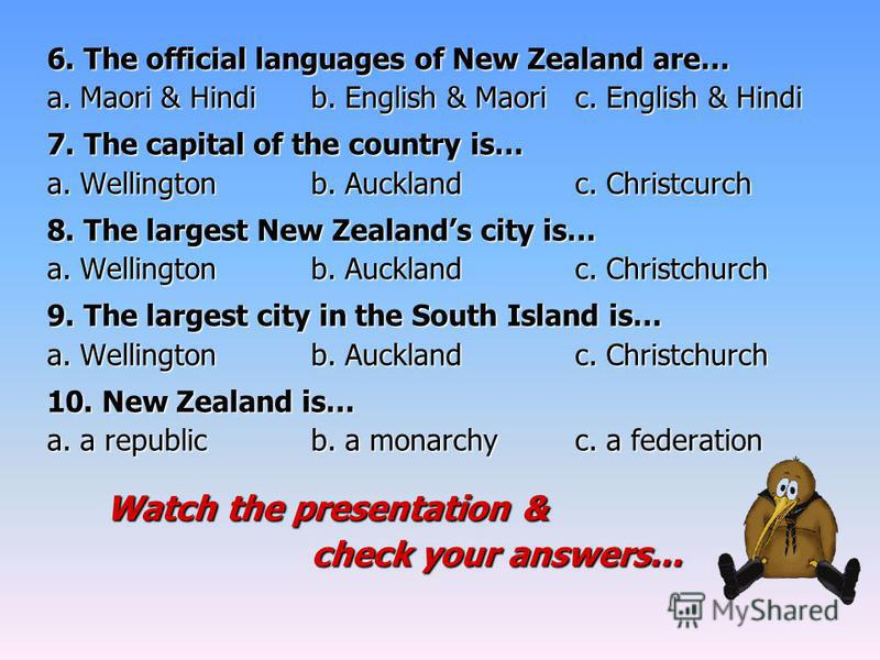6. The official languages of New Zealand are… a. Maori & Hindib. English & Maoric. English & Hindi 7. The capital of the country is… a. Wellingtonb. Aucklandc. Christcurch 8. The largest New Zealands city is… a. Wellingtonb. Aucklandc. Christchurch 9