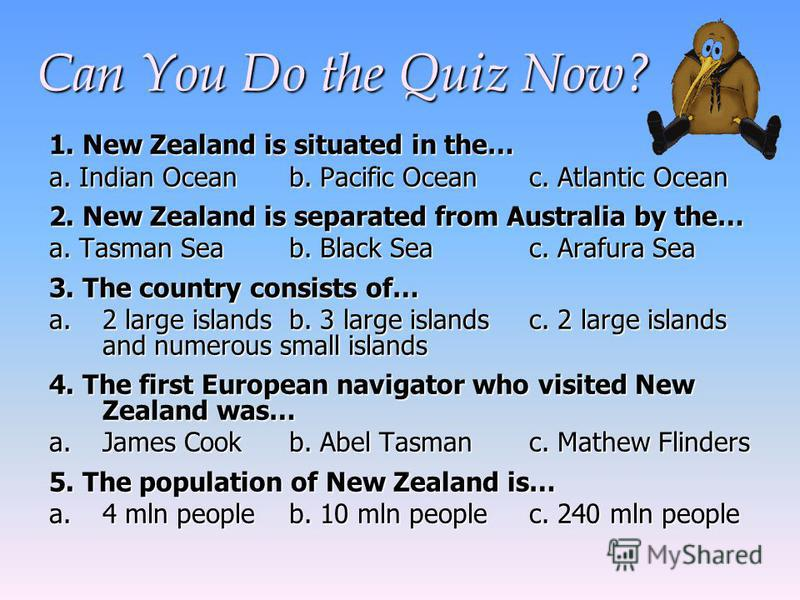 Can You Do the Quiz Now? 1. New Zealand is situated in the… a.Indian Oceanb. Pacific Oceanc. Atlantic Ocean a. Indian Oceanb. Pacific Oceanc. Atlantic Ocean 2. New Zealand is separated from Australia by the… a. Tasman Seab. Black Seac. Arafura Sea 3.