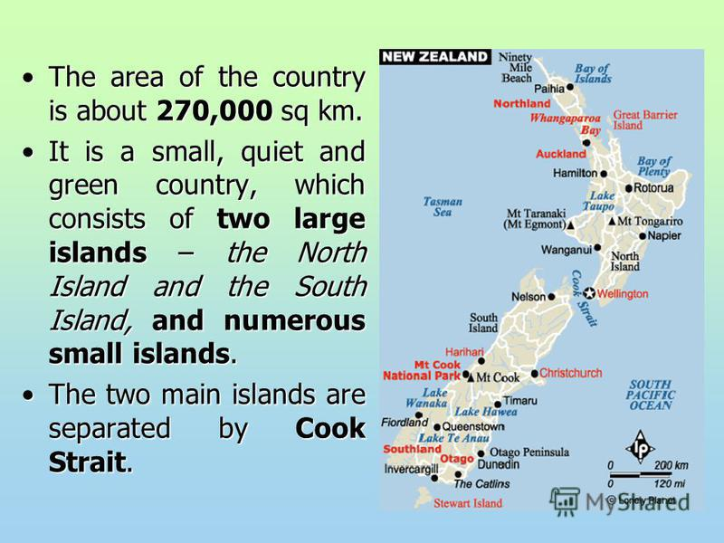 The area of the country is about 270,000 sq km.The area of the country is about 270,000 sq km. It is a small, quiet and green country, which consists of two large islands – the North Island and the South Island, and numerous small islands.It is a sma