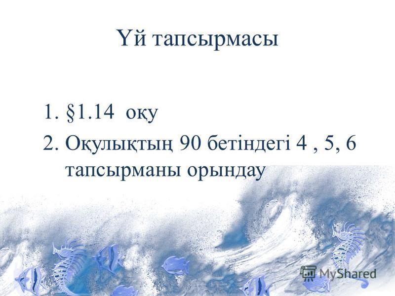 Үй тапсырмасы 1.§1.14 оқу 2.Оқулықтың 90 бетіндегі 4, 5, 6 тапсырманы орындау