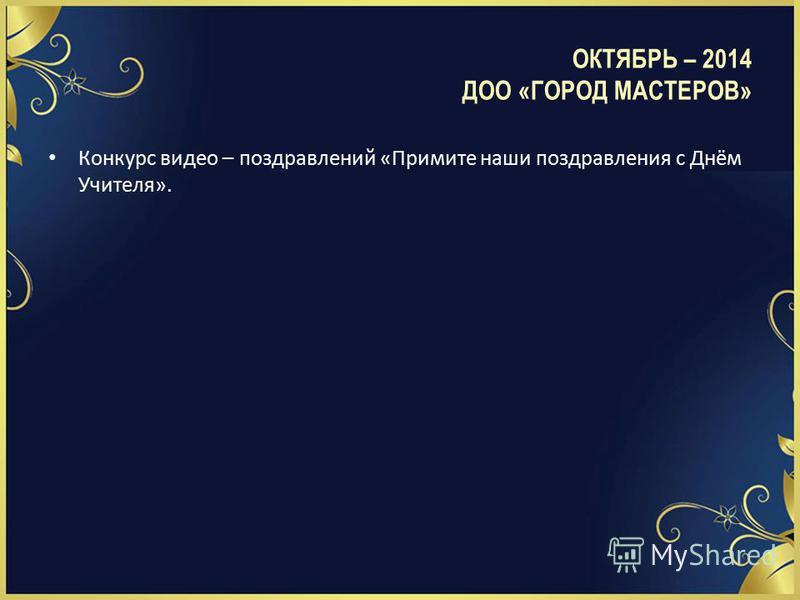 ОКТЯБРЬ – 2014 ДОО «ГОРОД МАСТЕРОВ» Конкурс видео – поздравлений «Примите наши поздравления с Днём Учителя».