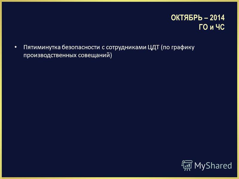 ОКТЯБРЬ – 2014 ГО и ЧС Пятиминутка безопасности с сотрудниками ЦДТ (по графику производственных совещаний)