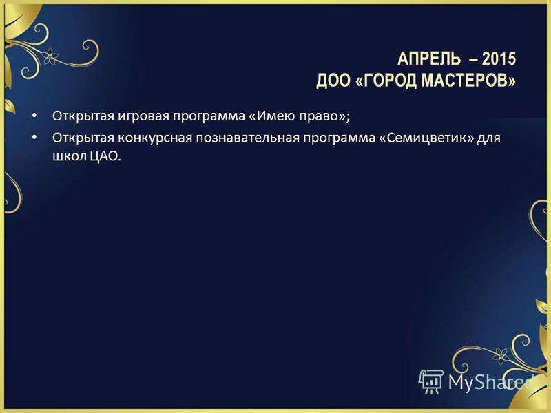 Открытая игровая программа «Имею право»; Открытая конкурсная познавательная программа «Семицветик» для школ ЦАО. АПРЕЛЬ – 2015 ДОО «ГОРОД МАСТЕРОВ»