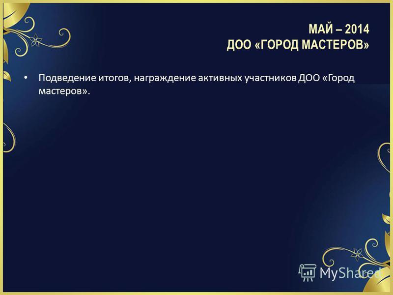 Подведение итогов, награждение активных участников ДОО «Город мастеров». МАЙ – 2014 ДОО «ГОРОД МАСТЕРОВ»
