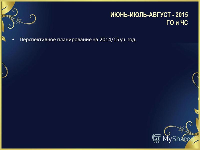 Перспективное планирование на 2014/15 уч. год. ИЮНЬ-ИЮЛЬ-АВГУСТ - 2015 ГО и ЧС