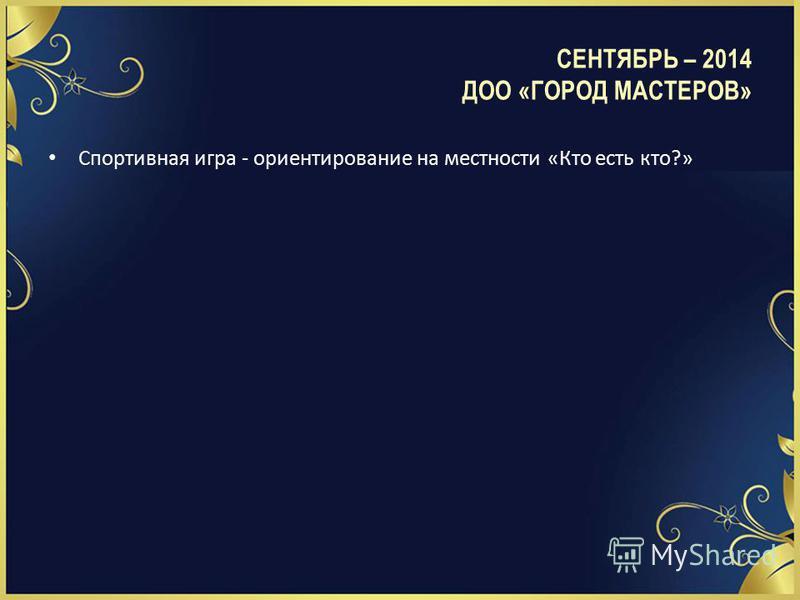 СЕНТЯБРЬ – 2014 ДОО «ГОРОД МАСТЕРОВ» Спортивная игра - ориентирование на местности «Кто есть кто?»