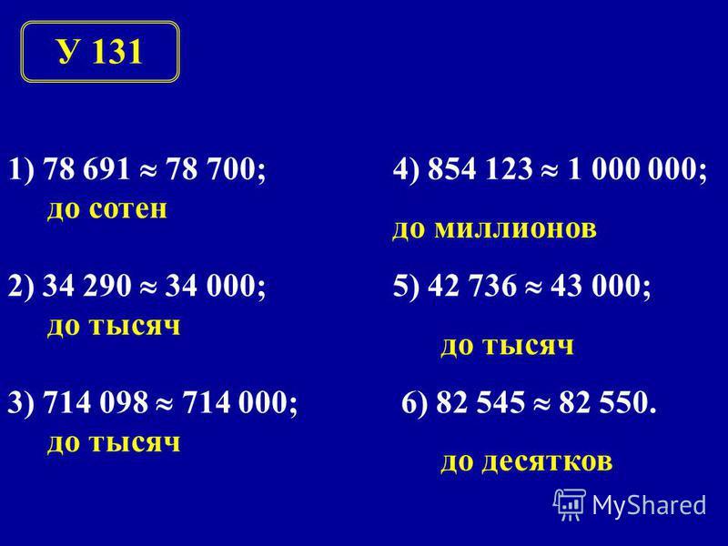 У 131 1) 78 691 78 700; до сотен 2) 34 290 34 000; до тысяч 3) 714 098 714 000; до тысяч 4) 854 123 1 000 000; до миллионов 5) 42 736 43 000; до тысяч 6) 82 545 82 550. до десятков