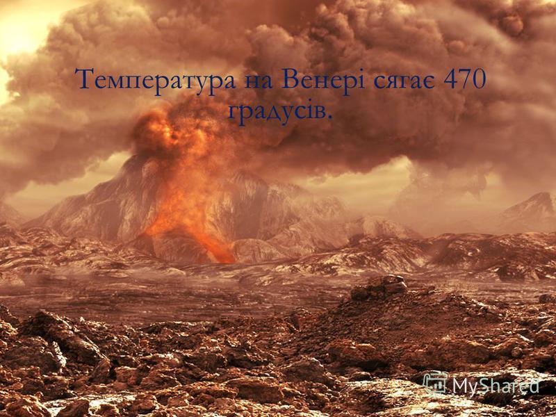 Температура на Венері сягає 470 градусів.