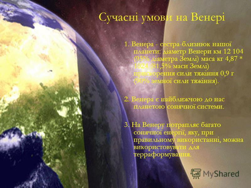 1. Венера - сестра-близнюк нашої планети: діаметр Венери км 12 104 (95% діаметра Землі) маса кг 4,87 * 1024 (81,5% маси Землі) прискорення сили тяжіння 0,9 г (90% земної сили тяжіння). 2. Венера є найближчою до нас планетою сонячної системи. 3. На Ве