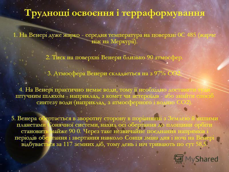 Труднощі освоєння і терраформування 1. На Венері дуже жарко - середня температура на поверхні 0С 485 (жарче ніж на Меркурії). 2. Тиск на поверхні Венери близько 90 атмосфер. 3. Атмосфера Венери складається на з 97% СО2. 4. На Венері практично немає в