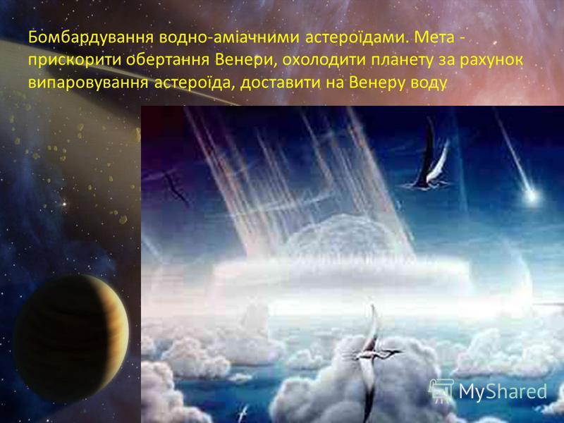Бомбардування водно-аміачними астероїдами. Мета - прискорити обертання Венери, охолодити планету за рахунок випаровування астероїда, доставити на Венеру воду