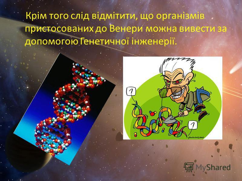 Крім того слід відмітити, що організмів пристосованих до Венери можна вивести за допомогою Генетичної інженерії.