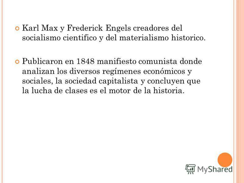Karl Max y Frederick Engels creadores del socialismo cientifico y del materialismo historico. Publicaron en 1848 manifiesto comunista donde analizan los diversos regímenes económicos y sociales, la sociedad capitalista y concluyen que la lucha de cla