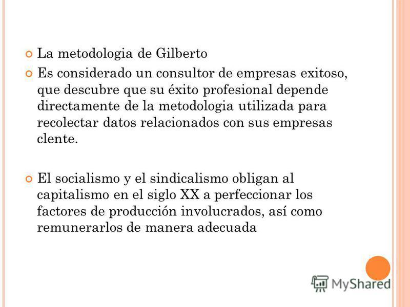 La metodologia de Gilberto Es considerado un consultor de empresas exitoso, que descubre que su éxito profesional depende directamente de la metodologia utilizada para recolectar datos relacionados con sus empresas clente. El socialismo y el sindical