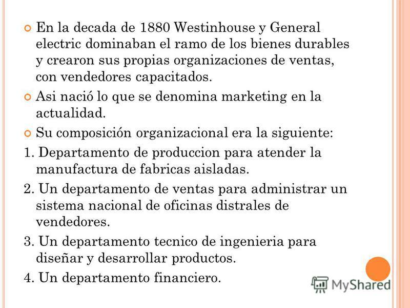 En la decada de 1880 Westinhouse y General electric dominaban el ramo de los bienes durables y crearon sus propias organizaciones de ventas, con vendedores capacitados. Asi nació lo que se denomina marketing en la actualidad. Su composición organizac