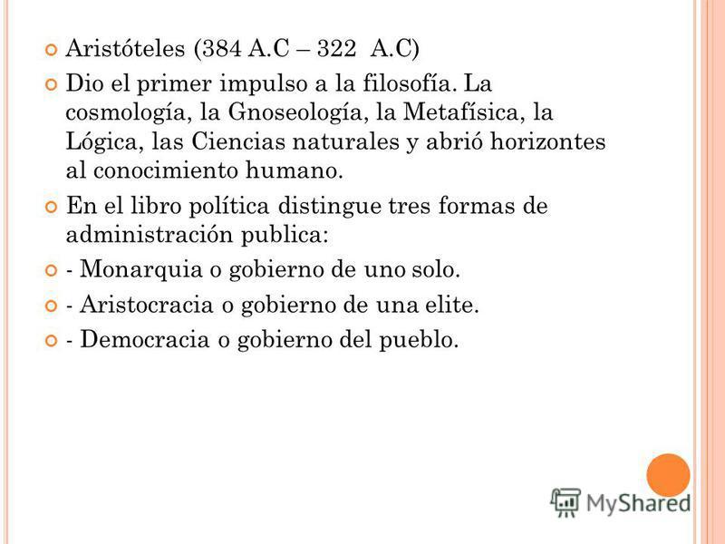 Aristóteles (384 A.C – 322 A.C) Dio el primer impulso a la filosofía. La cosmología, la Gnoseología, la Metafísica, la Lógica, las Ciencias naturales y abrió horizontes al conocimiento humano. En el libro política distingue tres formas de administrac