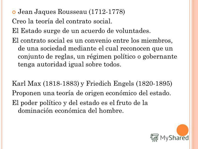 Jean Jaques Rousseau (1712-1778) Creo la teoría del contrato social. El Estado surge de un acuerdo de voluntades. El contrato social es un convenio entre los miembros, de una sociedad mediante el cual reconocen que un conjunto de reglas, un régimen p