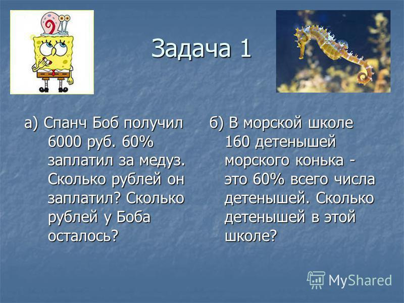 Задача 1 а) Спанч Боб получил 6000 руб. 60% заплатил за медуз. Сколько рублей он заплатил? Сколько рублей у Боба осталось? б) В морской школе 160 детенышей морского конька - это 60% всего числа детенышей. Сколько детенышей в этой школе?