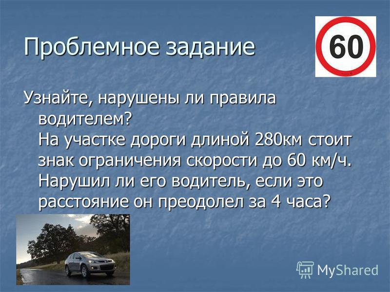 Проблемное задание Узнайте, нарушены ли правила водителем? На участке дороги длиной 280 км стоит знак ограничения скорости до 60 км/ч. Нарушил ли его водитель, если это расстояние он преодолел за 4 часа?