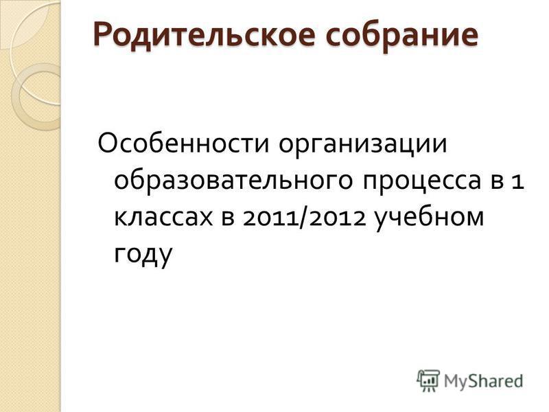 Родительское собрание Особенности организации образовательного процесса в 1 классах в 2011/2012 учебном году