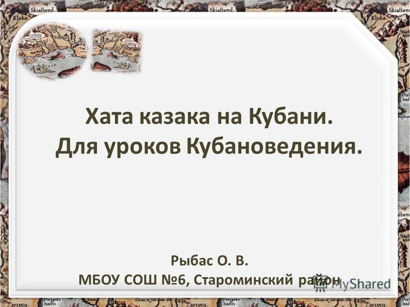 Хата казака на Кубани. Для уроков Кубановедения. Рыбас О. В. МБОУ СОШ 6, Староминский район