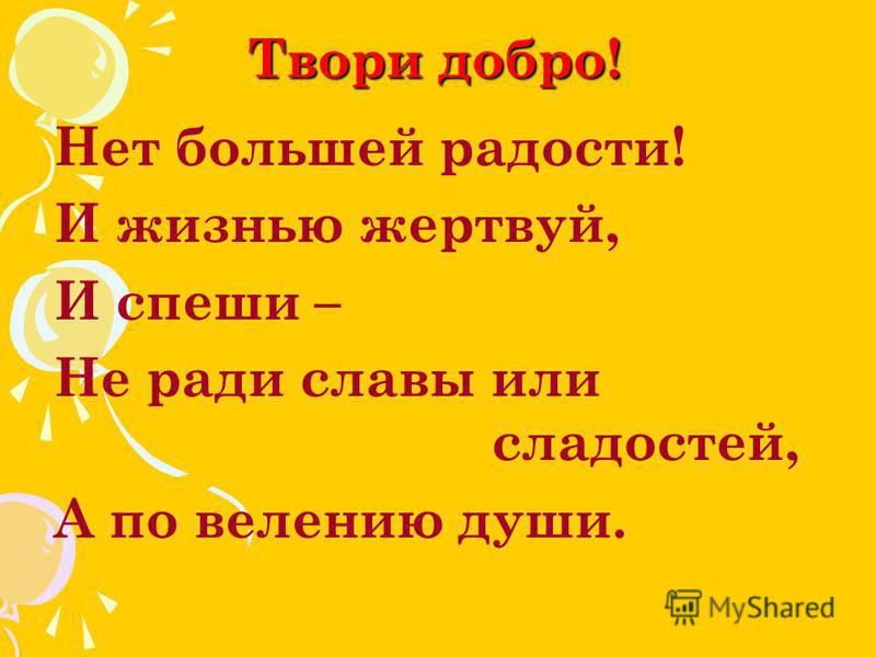 Твори добро! Нет большей радости! И жизнью жертвуй, И спеши – Не ради славы или сладостей, А по велению души.