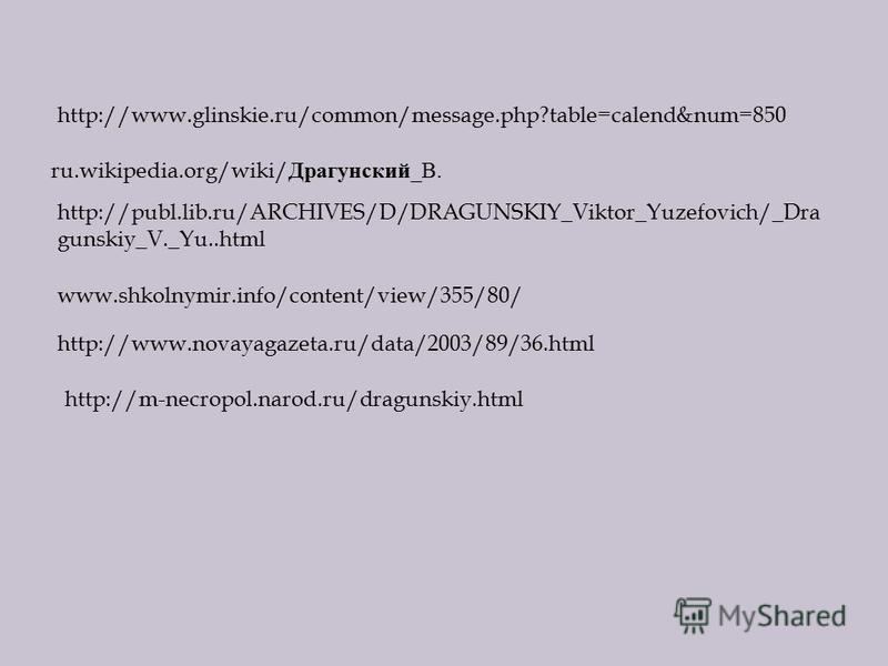 http://www.glinskie.ru/common/message.php?table=calend&num=850 ru.wikipedia.org/wiki/ Драгунский _ В. http://publ.lib.ru/ARCHIVES/D/DRAGUNSKIY_Viktor_Yuzefovich/_Dra gunskiy_V._Yu..html www.shkolnymir.info/content/view/355/80/ http://www.novayagazeta