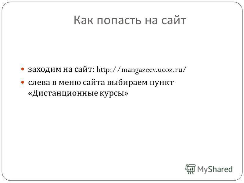 Как попасть на сайт заходим на сайт : http://mangazeev.ucoz.ru/ слева в меню сайта выбираем пункт « Дистанционные курсы »