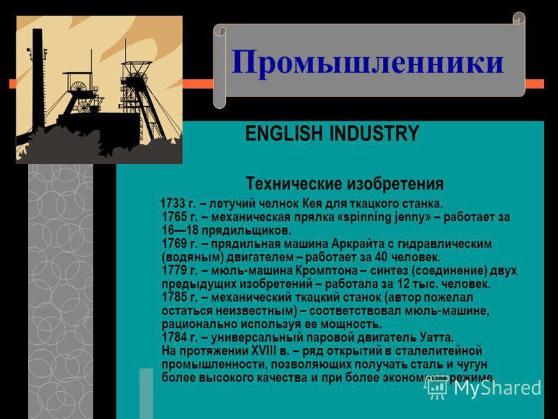 ENGLISH INDUSTRY Технические изобретения 1733 г. – летучий челнок Кея для ткацкого станка. 1765 г. – механическая прялка «spinning jenny» – работает за 1618 прядильщиков. 1769 г. – прядильная машина Аркрайта с гидравлическим (водяным) двигателем – ра