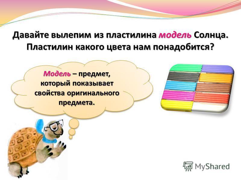 Давайте вылепим из пластилина модель Солнца. Пластилин какого цвета нам понадобится? Модель – предмет, который показывает свойства оригинального предмета.