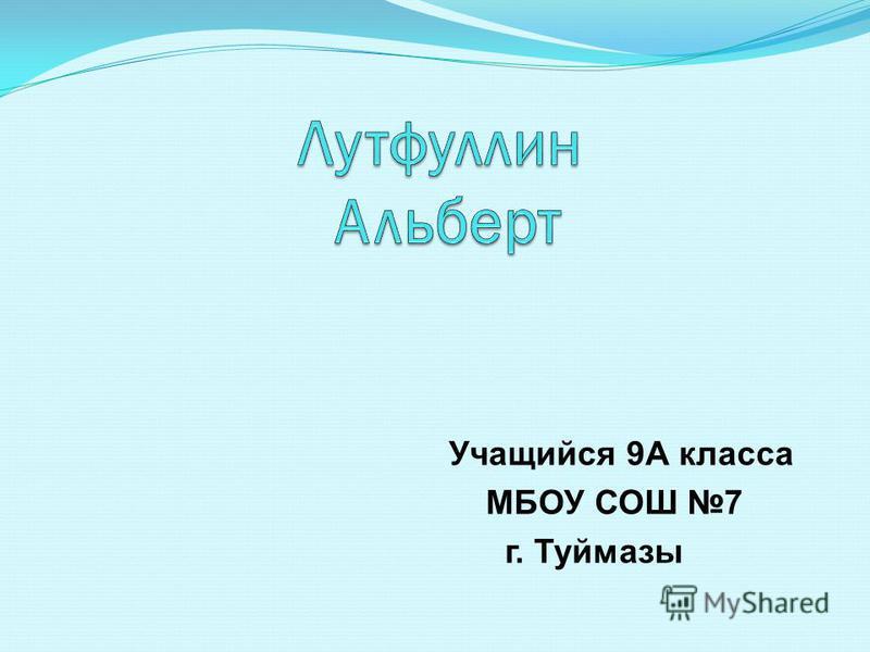 Учащийся 9А класса МБОУ СОШ 7 г. Туймазы