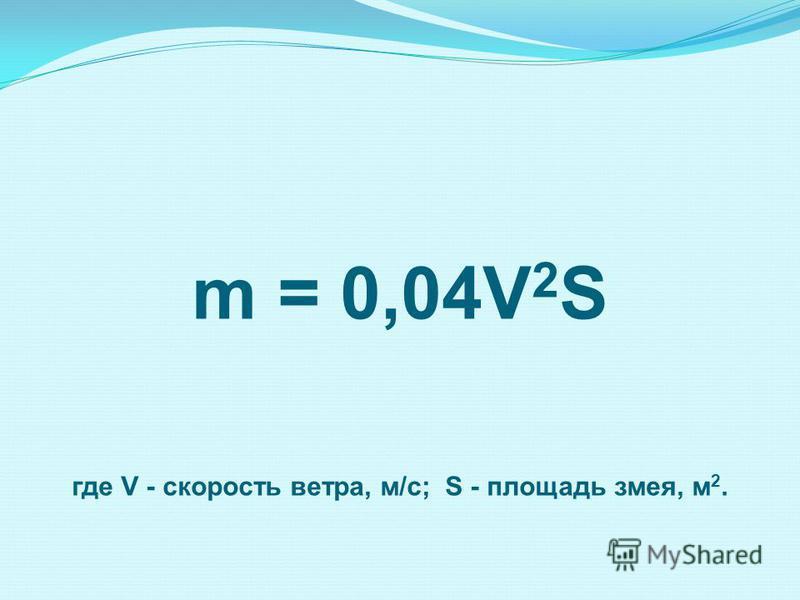 m = 0,04V 2 S где V - скорость ветра, м/с; S - площадь змея, м 2.