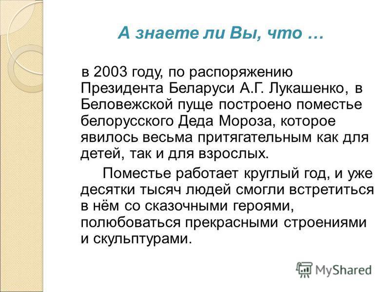 А знаете ли Вы, что … в 2003 году, по распоряжению Президента Беларуси А.Г. Лукашенко, в Беловежской пуще построено поместье белорусского Деда Мороза, которое явилось весьма притягательным как для детей, так и для взрослых. Поместье работает круглый