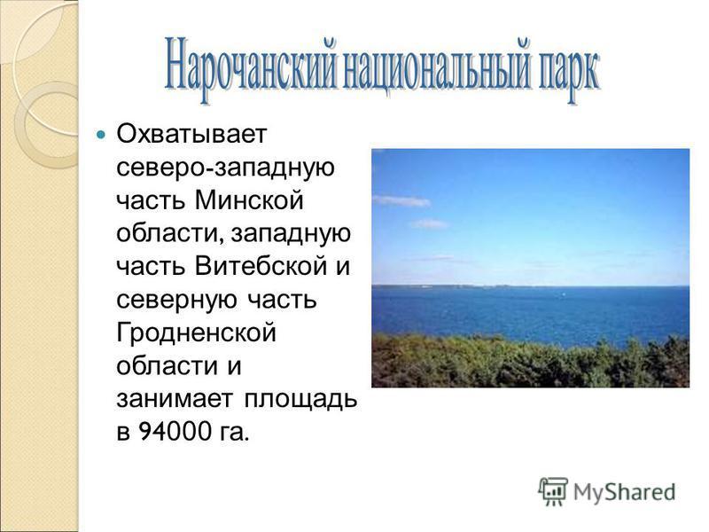 Охватывает северо - западную часть Минской области, западную часть Витебской и северную часть Гродненской области и занимает площадь в 94 000 га.
