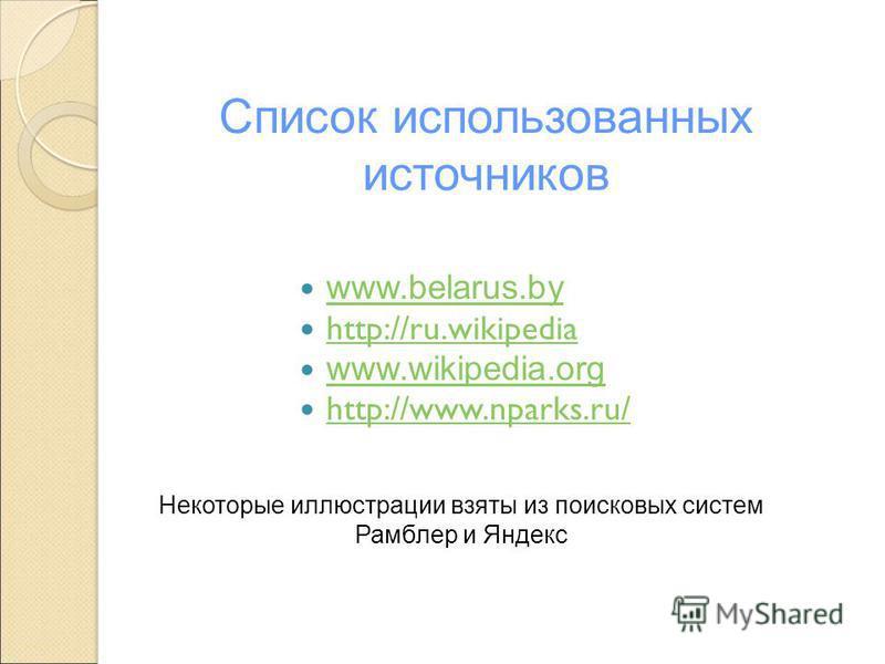 Список использованных источников www.belarus.by http://ru.wikipedia http://ru.wikipedia www.wikipedia.org http://www.nparks.ru/ Некоторые иллюстрации взяты из поисковых систем Рамблер и Яндекс