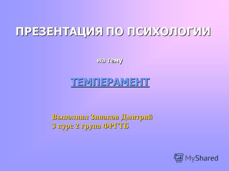 ПРЕЗЕНТАЦИЯ ПО ПСИХОЛОГИИ на тему ТЕМПЕРАМЕНТ Выполнил Зинаков Дмитрий 3 курс 2 группа ФРГТБ