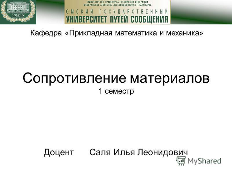 Сопротивление материалов 1 семестр Доцент Саля Илья Леонидович Кафедра «Прикладная математика и механика»