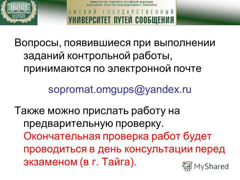 Вопросы, появившиеся при выполнении заданий контрольной работы, принимаются по электронной почте sopromat.omgups@yandex.ru Также можно прислать работу на предварительную проверку. Окончательная проверка работ будет проводиться в день консультации пер