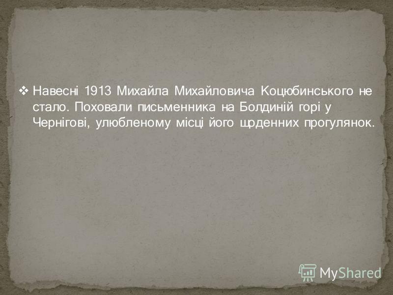 Навесні 1913 Михайла Михайловича Коцюбинського не стало. Поховали письменника на Болдиній горі у Чернігові, улюбленому місці його щоденних прогулянок.