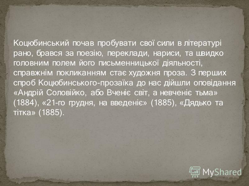 Коцюбинський почав пробувати свої сили в літературі рано, брався за поезію, переклади, нариси, та швидко головним полем його письменницької діяльності, справжнім покликанням стає художня проза. З перших спроб Коцюбинського-прозаїка до нас дійшли опов