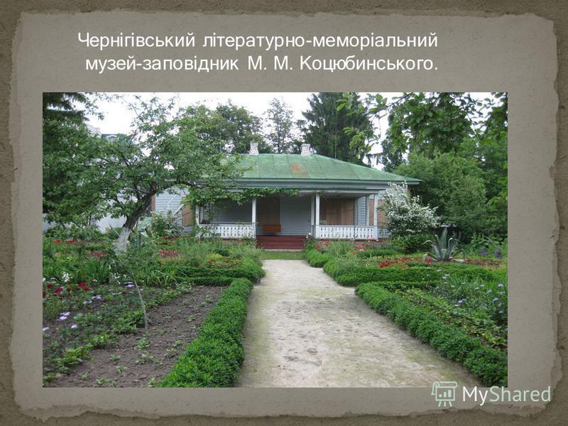 Чернігівський літературно-меморіальний музей-заповідник М. М. Коцюбинського.