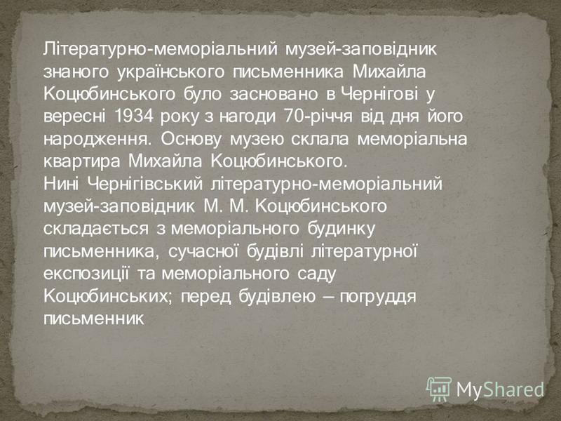 Літературно-меморіальний музей-заповідник знаного українського письменника Михайла Коцюбинського було засновано в Чернігові у вересні 1934 року з нагоди 70-річчя від дня його народження. Основу музею склала меморіальна квартира Михайла Коцюбинського.