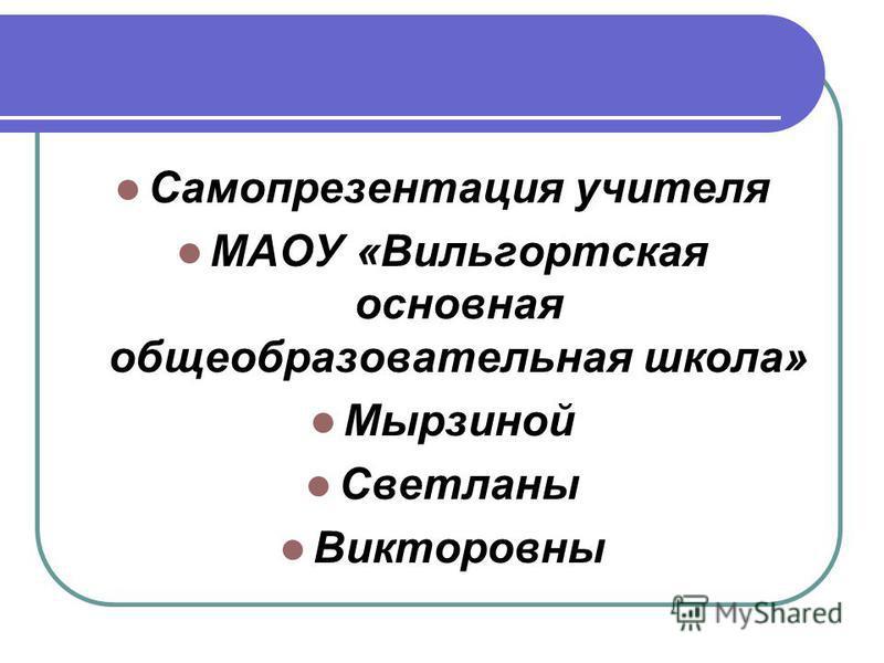 Самопрезентация учителя МАОУ «Вильгортская основная общеобразовательная школа» Мырзиной Светланы Викторовны