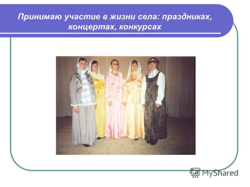 Принимаю участие в жизни села: праздниках, концертах, конкурсах