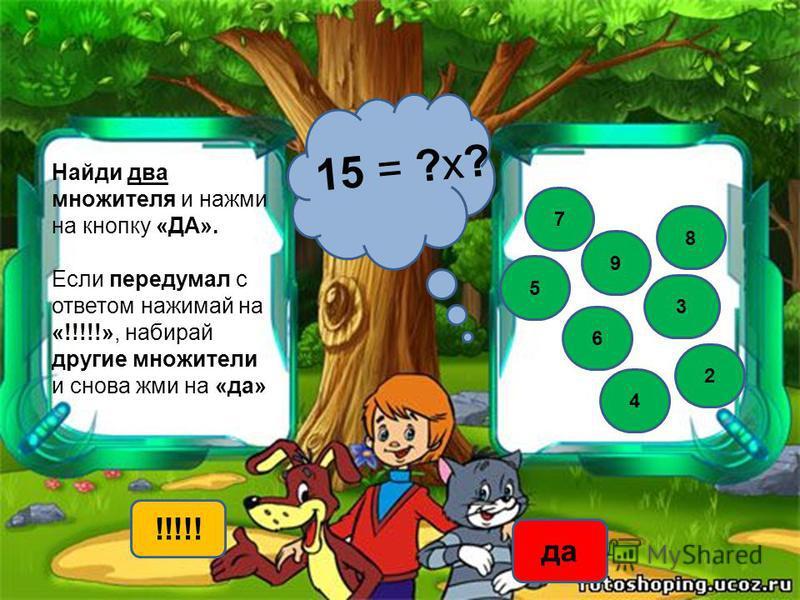 Найди два множителя и нажми на кнопку «ДА». Если передумал с ответом нажимай на «!!!!!», набирай другие множители и снова жми на «да» 15 = ?х? 3 5 8 7 9 !!!!! да 4 2 6