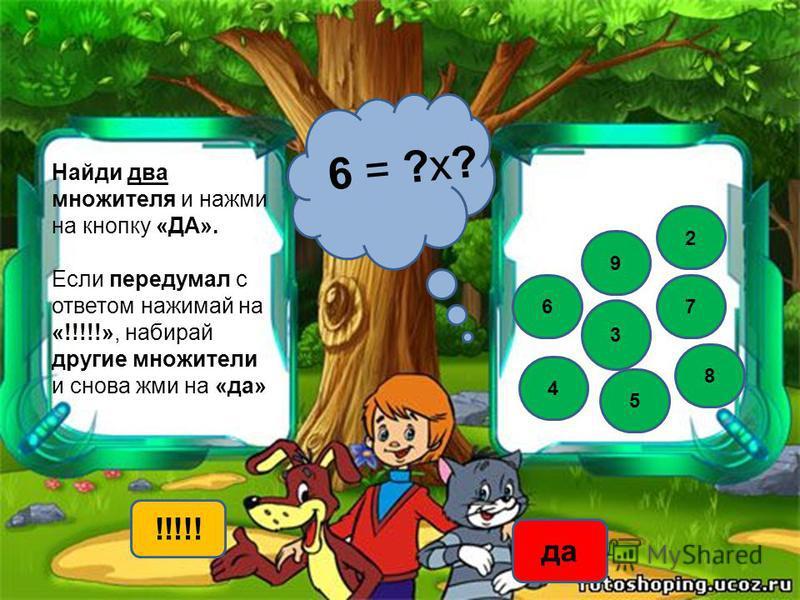 Найди два множителя и нажми на кнопку «ДА». Если передумал с ответом нажимай на «!!!!!», набирай другие множители и снова жми на «да» 6 = ?х? 2 3 7 4 9 !!!!! да 5 8 6