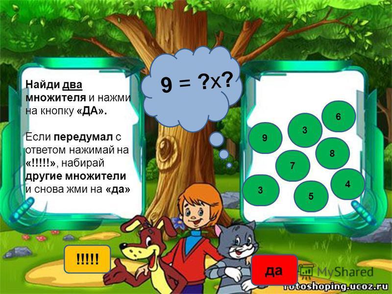 Найди два множителя и нажми на кнопку «ДА». Если передумал с ответом нажимай на «!!!!!», набирай другие множители и снова жми на «да» 9 = ?х? 3 3 6 8 9 !!!!! да 5 4 7