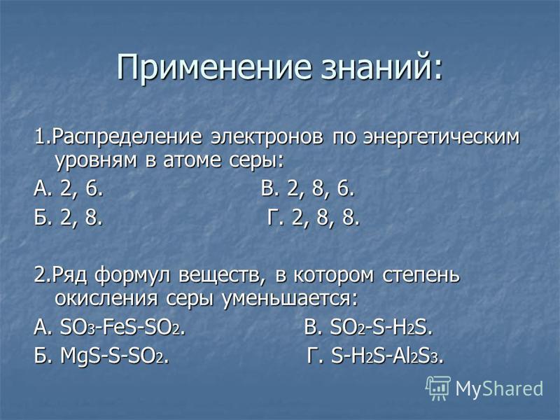 Применение знаний: 1. Распределение электронов по энергетическим уровням в атоме серы: А. 2, 6. В. 2, 8, 6. Б. 2, 8. Г. 2, 8, 8. 2. Ряд формул веществ, в котором степень окисления серы уменьшается: А. SO 3 -FeS-SO 2. В. SO 2 -S-H 2 S. Б. MgS-S-SO 2.