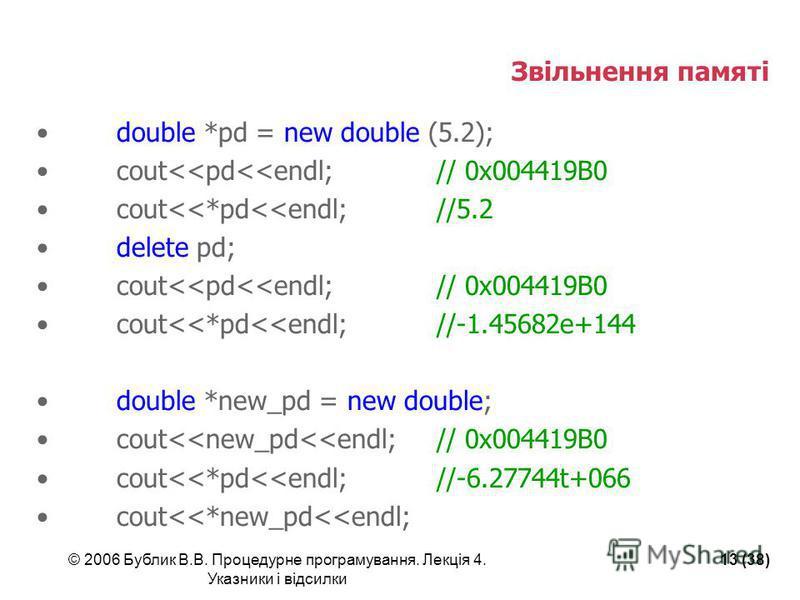 © 2006 Бублик В.В. Процедурне програмування. Лекція 4. Указники і відсилки 13 (38) Звільнення памяті double *pd = new double (5.2); cout<<pd<<endl;// 0x004419B0 cout<<*pd<<endl;//5.2 delete pd; cout<<pd<<endl;// 0x004419B0 cout<<*pd<<endl;//-1.45682e