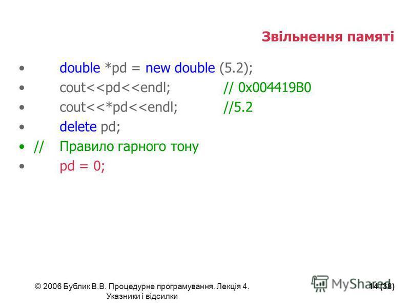 © 2006 Бублик В.В. Процедурне програмування. Лекція 4. Указники і відсилки 14 (38) Звільнення памяті double *pd = new double (5.2); cout<<pd<<endl;// 0x004419B0 cout<<*pd<<endl;//5.2 delete pd; //Правило гарного тону pd = 0;